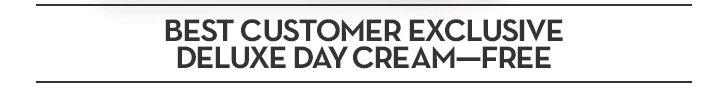BEST CUSTOMER EXCLUSIVE DELUXE DAY CREAM - FREE