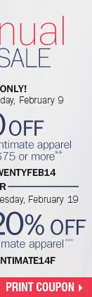 Semi Annual Intimates Sale - 5 DAYS ONLY!  $20 off your sale price intimate apparel purchase of $75 or more** Now  through Wednesday, February 19 - extra 20% off sale price intiate  apparel*** Print coupon.