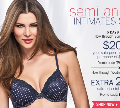 Semi Annual Intimates Sale - 5 DAYS ONLY!  $20 off your sale price intimate apparel purchase of $75 or more** Now  through Wednesday, February 19 - extra 20% off sale price intiate  apparel*** Shop now.