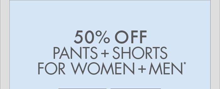 50% OFF PANTS + SHORTS FOR WOMEN + MEN*