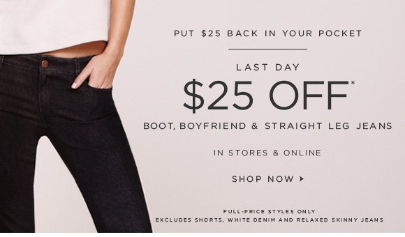 PUT $25 BACK IN YOUR POCKET  LAST DAY $25 OFF* BOOT, BOYFRIEND & STRAIGHT LEG JEANS  IN STORES & ONLINE  SHOP NOW   FULL–PRICE STYLES ONLY EXCLUDES SHORTS, WHITE DENIM AND RELAXED SKINNY JEANS