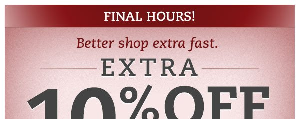Final hours!  Better shop extra fast.  Extra 10% OFF all sale prices ends tonight!*