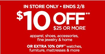 IN STORE ONLY • ENDS 2/8  $10 OFF** $25 OR MORE  apparel, shoes, accessories,   fine jewelry & home  OR EXTRA 10% OFF* watches,   furniture, mattresses & more