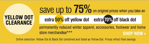 Yellow Dot Clearance! Look for the yellow  signs throughout the store! Save up to 75% on original prices when you  take an  extra 50% of Yellow Dot and 70% off Black Dot  permanently  reduced winter apparel, accessories, footwear and home store  merchandise*** Online selection: Yellow Dot & Black Dot combined and  listed as Yellow Dot. Prices reflect final savings.  Shop now