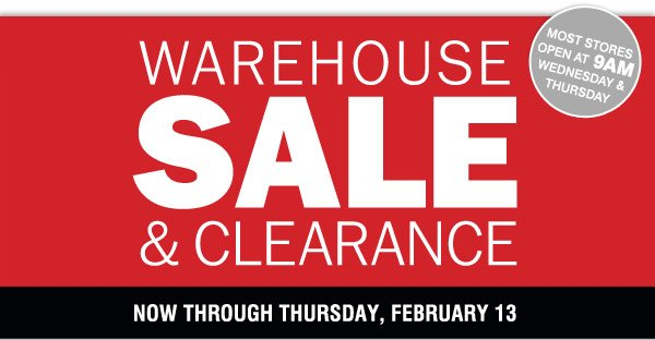 Most stores open at 9AM Wednesday and Thursday  Warehouse Sale  & Clearance Starts Today! Now through Thursday, February 13  Save up  to 70% Storewide Plus, take up to an extra 20% off sale price  merchandise** Promo code: FEBWHSE2014