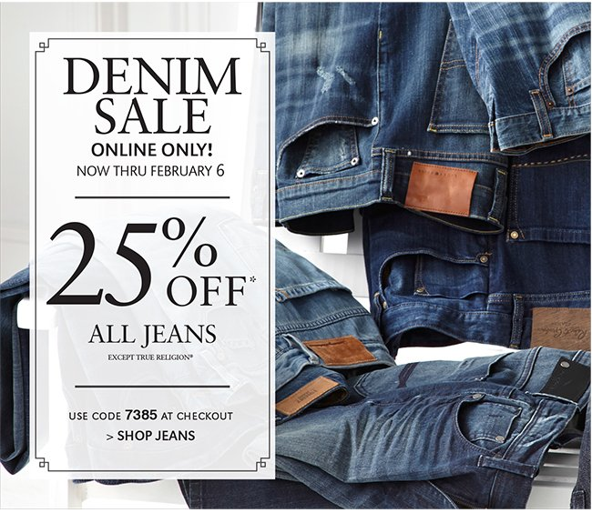 DENIM SALE ONLINE ONLY! NOW THRU FEBRUARY 6 | 25% OFF* ALL JEANS EXCEPT TRUE RELIGION* | USE CODE 7385 AT CHECKOUT | SHOP JEANS