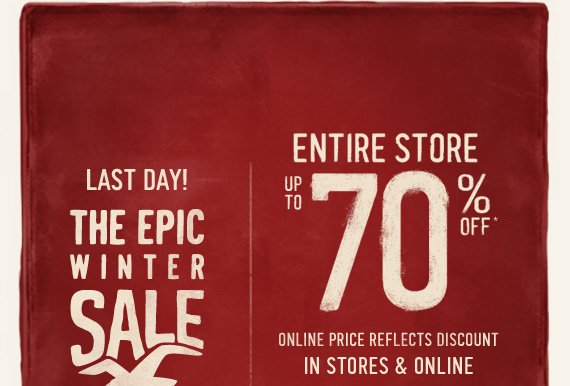 LAST DAY! THE EPIC WINTER SALE ENTIRE STORE UP TO 70% OFF* ONLINE  PRICE REFLECTS DISCOUNT IN STORES & ONLINE