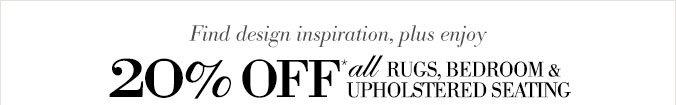Find design inspiration, plus enjoy 20% OFF* all RUGS, BEDROOM & UPHOLSTERED SEATING
