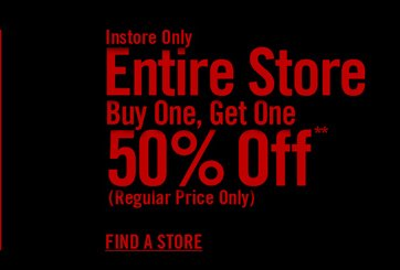 INSTORE ONLY - ENTIRE STORE BUY ONE, GET ONE 50% OFF - FIND A STORE