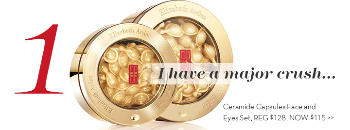 1. I have a major crush... Ceramide Capsules Face and Eyes Set, REG $128, NOW $115.