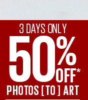 3 DAYS ONLY - 50% OFF* PHOTOS TO ART