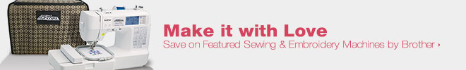 Make It with Love - Save on Featured Sewing & Embroidery Machines by Brother
