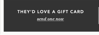 THEY'D LOVE A GIFT CARD - send one now