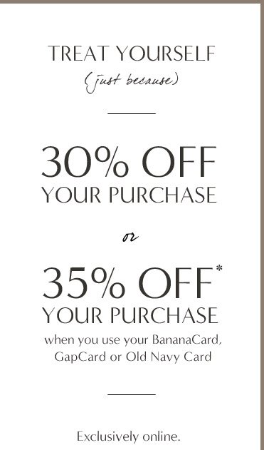 TREAT YOURSELF | 30% OFF YOUR PURCHASE or 35% OFF* YOUR PURCHASE