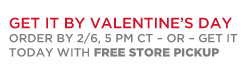 Get it by Valentine's day | Order by 2/6, 5 PM CT - or - Get it today with FREE STORE PICKUP
