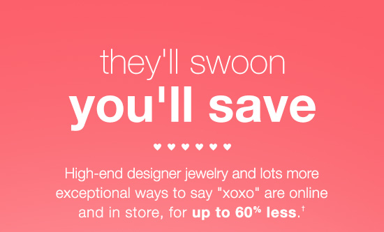 "high-end designer jewelry and lots more exceptional ways to say ""xoxo"" are online and in store, for up to 60% less.†"