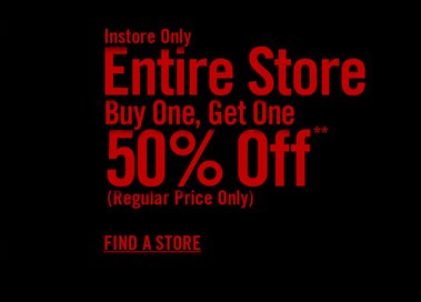 INSTORE ONLY - ENTIRE STORE BUY ONE, GET ONE 50% OFF**