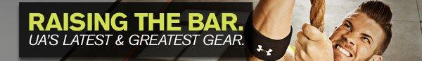 RAISING THE BAR. UA'S LATEST & GREATEST GEAR.
