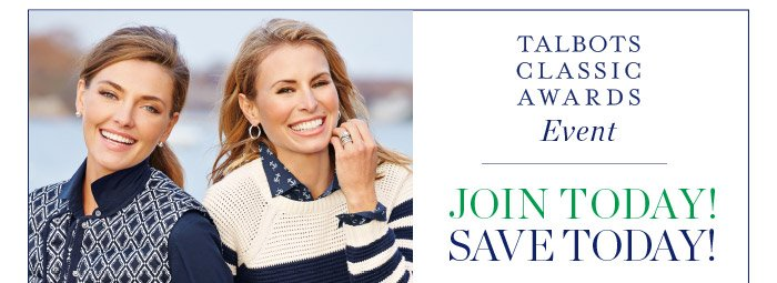 Talbots Classic Awards Event. Join Today! Save Today! 25% off New Arrivals and Earn Double Points. Join Today. Find a Store. In stores, present this e-mail to a store associate or show it on your smart phone.