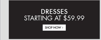 DRESSES STARTING AT $59.99