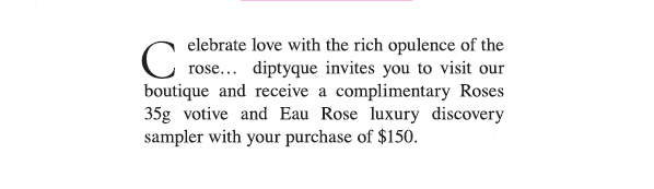 Celebrate love with the rich opulence of the rose... diptyque invites you to visit our boutique and receive a complimentary Roses 35g votive and Eau Rose luxury discovery sampler with your purchase of $150.