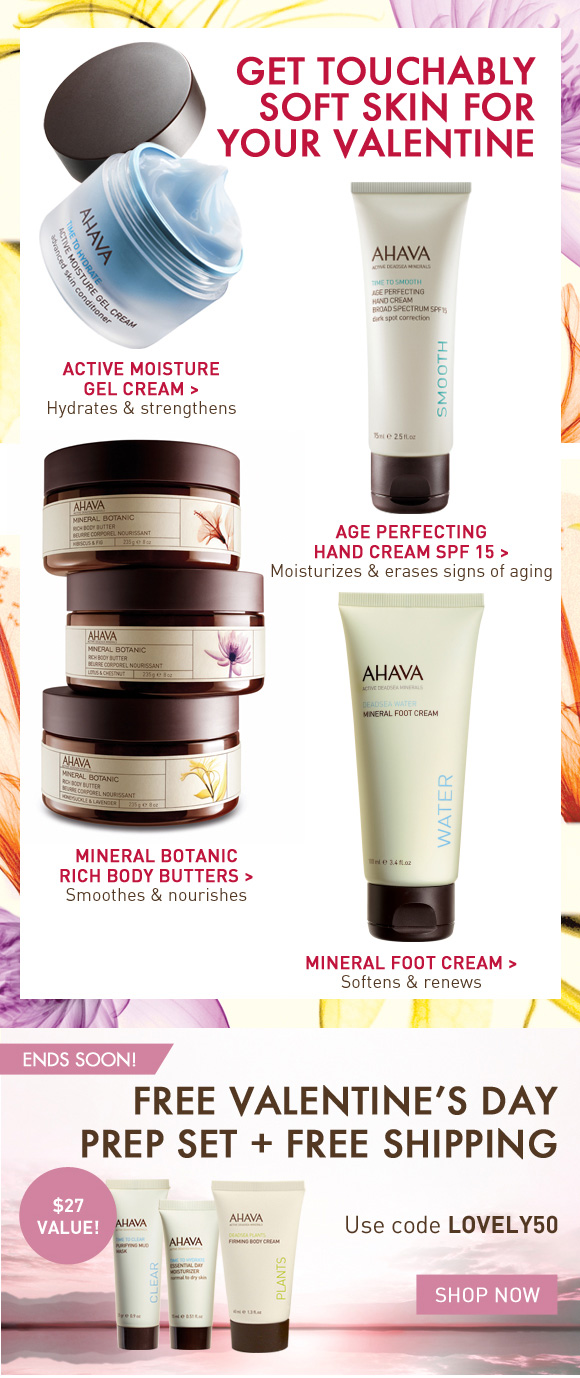 Get touchably soft skin for your valentine  Active Moisture Gel Cream > Hydrates & strengthens Age Perfecting Hand Cream SPF 15 > Moisturizes & erases signs of aging Mineral Botanic Rich Body Butters > Smoothes & nourishes Mineral Foot Cream > Softens & renews Free Valentine's Day Prep Set + Free Shipping With orders over $50!* Ends Soon! Use code LOVELY50 Shop Now