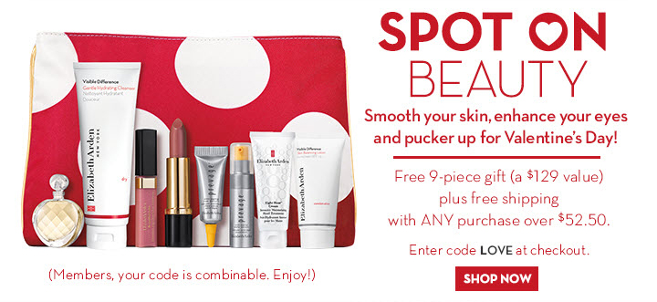 SPOT ON BEAUTY. Smooth your skin, enhance your eyes and pucker up for Valentine's Day! Free 9-piece gift (a $129 value) plus free shipping with ANY purchase over $52.50. Enter code LOVE at checkout. SHOP NOW. (Members, your code is combinable, Enjoy!)