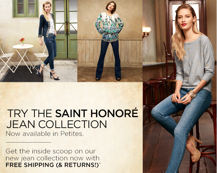 Try the Saint Honore Jean Collection  Now available in Petites.   Get the inside scoop on our new jean collection now with free shipping (& returns!)*   Learn More »