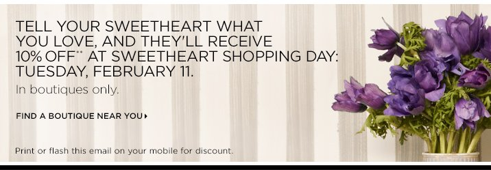 Tell your sweetheart what you love, and they'll receive 10% off** at Sweetheart Shopping Day: Tuesday, February 11.   In boutiques only.   Find a boutique near you »  Print or flash this email on your mobile for discount.