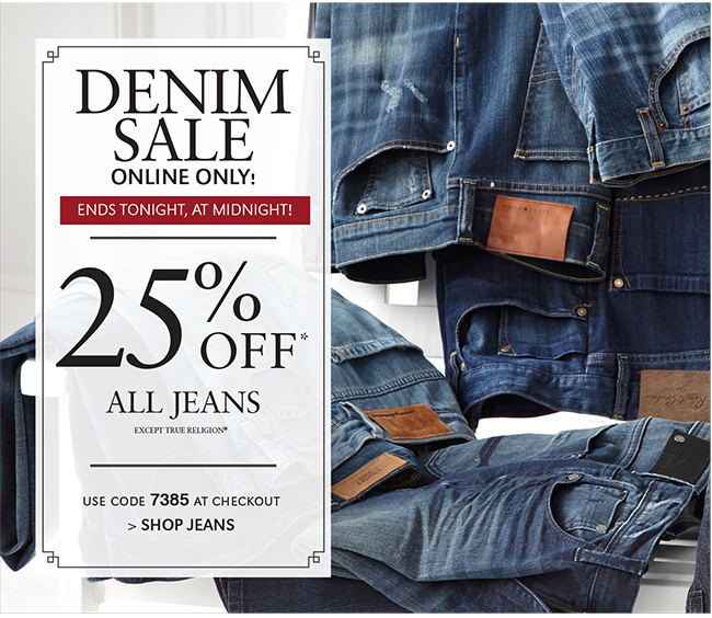 DENIM SALE ONLINE ONLY! ENDS TONIGHT, AT MIDNIGHT! | 25% OFF* ALL JEANS EXCEPT TRUE RELIGION* | USE CODE 7385 AT CHECKOUT | SHOP JEANS