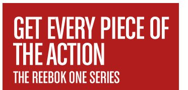 GET EVERY PIECE OF THE ACTION THE REEBOK ONE SERIES