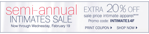 semi-annual INTIMATES SALE Now through WEdnesday, February 19 EXTRA 20% OFF sale price intimate apparel*** Promo code: INTIMAGE14F