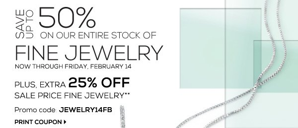 SAVE UP TO 50% ON OUR ENTIRE STOCK OF FINE JEWELRY NOW THROUGH FRIDAY, FEBRUARY 14. PLUS, EXTRA 25% OFF SALE PRICE FINE JEWELRY** Promo code JEWELRY14FB PRINT COUPON.