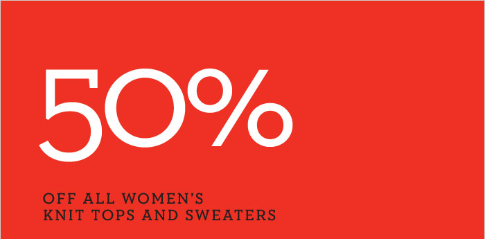 50% OFF ALL WOMEN'S KNIT TOPS AND SWEATERS