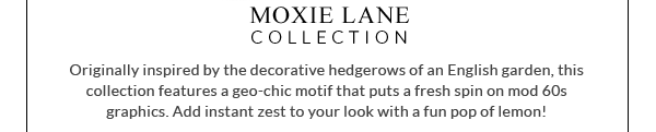 Moxie Lane Collection - Originally inspired by the decorative hedgerows of an English garden, this collection features a geo-chic motif that puts a fresh spin on mod 60s graphics. Add instant zest to your look with a fun pop of lemon!