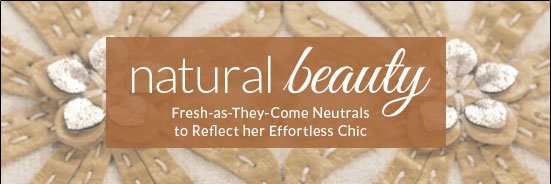 Natural Beauty - Fresh-as-They-Come Neutrals to Reflect her Effortless Chic