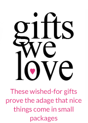 Gifts We Love - These wished-for gifts prove the adage that nice things come in small packages