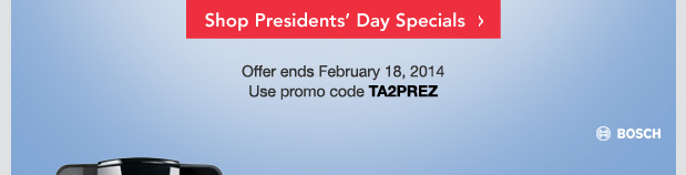 Shop Presidents' Day Specials. Offer ends February 18, 2014. Use promo code TA2PREZ.