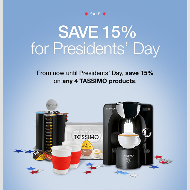 SALE. SAVE 15% for Presidents' Day. From now until Presidents' Day, save 15% on any 4 TASSIMO products.