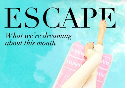 ESCAPE What we're dreaming about this month