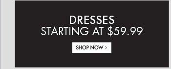 DRESSES STARTING AT $59.99