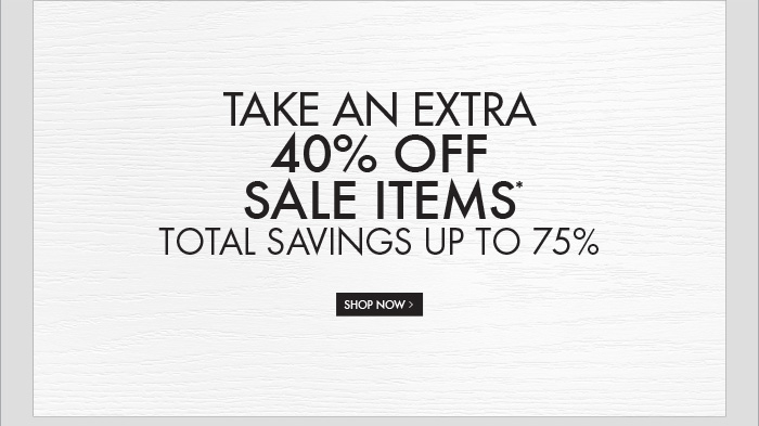 TAKE AN EXTRA 40% OFF SALE ITEMS* TOTAL SAVINGS UP TO 75%