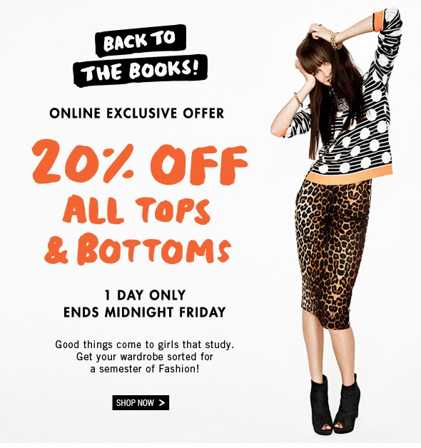 Back To The Books! Online Exclusive Offer 20% Off All Tops & Bottoms. 1 Day Only Ends Midnight Friday. Good things come to girls that study. Get your wardrobe sorted for a semester of Fashion! Shop Now >