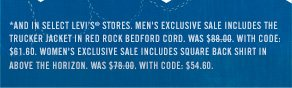 *AND IN SELECT LEVI's® STORES. Men's Exclusive Sale includesThe  Trucker Jacket inRed Rock Bedford Cord. Was $88.00. With Code:  $61.60. Women's Exclusive Sale includesSquare Back Shirt in  Above the Horizon. Was $78.00. WiTh code: $54.60.