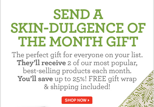 SEND A SKIN DULGENCE OF THE MONTH GIFT The perfect gift for everyone on your list They will receive 2 of our most popular best selling products each month You will save up to 25 percent FREE gift wrap and shipping included SHOP NOW