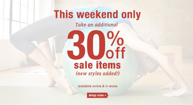 This weekend only take an additional 30% off sale items (new styles added!) available online & in-store. shop now.