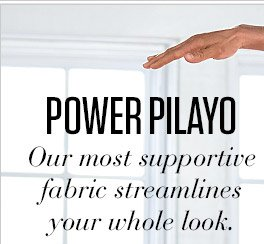 POWER PILAYO | Our most supportive fabric streamlines your whole look.