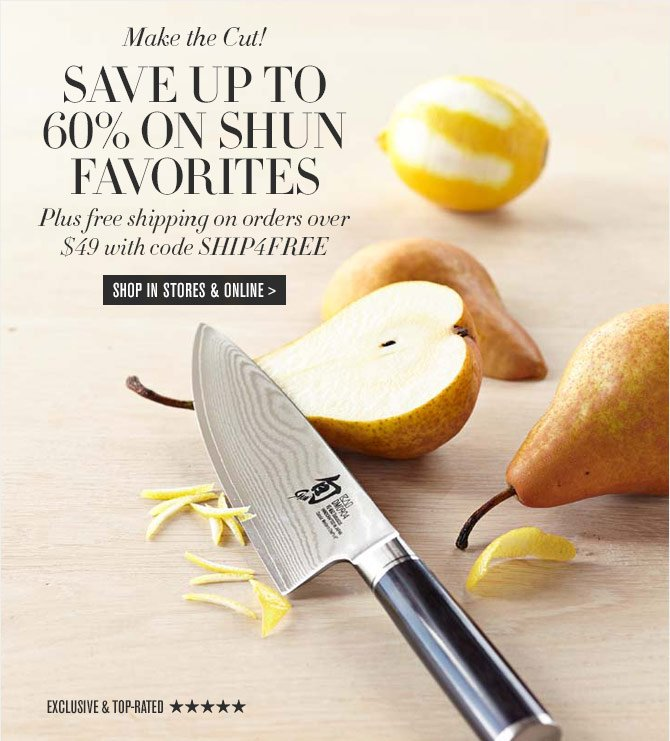 Make the Cut! SAVE UP TO 60% ON SHUN FAVORITES - Plus free shipping on orders over $49 with code SHIP4FREE -- SHOP IN STORES & ONLINE