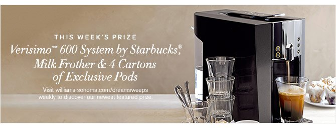 THIS WEEK'S PRIZE - Verisimo™ 600 System by Starbucks®, Milk Frother & 4 Cartons of Exclusive Pods -- Visit williams-sonoma.com/dreamsweeps weekly to discover our newest featured prize.
