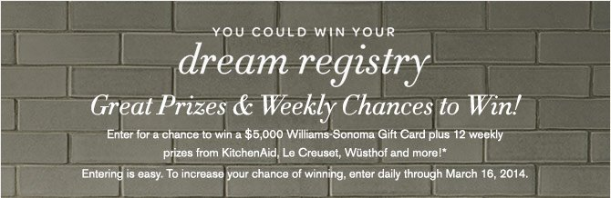 YOU COULD WIN YOUR dream registry - Great Prizes & Weekly Chances to Win! -- Enter for a chance to win a $5,000 Williams-Sonoma Gift Card plus 12 weekly prizes from KitchenAid, Le Creuset, Wüsthof and more!* - Entering is easy. To increase your chance of winning, enter daily through March 16, 2014.